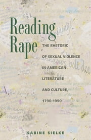 Reading Rape - The Rhetoric of Sexual Violence in American Literature and Culture, 1790-1990 ebook by Sabine Sielke
