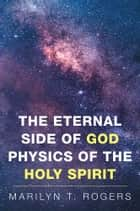 The Eternal Side of God Physics of the Holy Spirit ebook by Marilyn Rogers