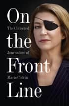 On the Front Line: The Collected Journalism of Marie Colvin ebook by Marie Colvin