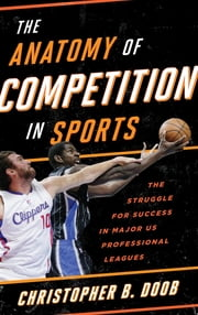 The Anatomy of Competition in Sports - The Struggle for Success in Major US Professional Leagues ebook by Christopher B. Doob
