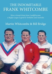 The Indomitable Frank Whitcombe - How a Genial Giant from Cardiff became a Rugby League Legend in Yorkshire and Australia ebook by Martin Whitcombe,Bridge Bill