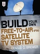 Build Your Own Free-to-Air (FTA) Satellite TV System ebook by Dennis C. Brewer