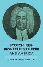 Scotch Irish Pioneers In Ulster And America ebook by Charles Knowles Bolton