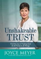 Unshakeable Trust - Find the Joy of Trusting God at All Times, in All Things ebook by Joyce Meyer
