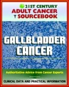 21st Century Adult Cancer Sourcebook: Gallbladder Cancer - Clinical Data for Patients, Families, and Physicians ebook by Progressive Management