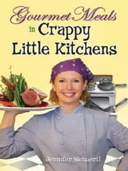 Gourmet Meals in Crappy Little Kitchens ebook by Jennifer Schaertl