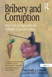 Bribery and Corruption - How to Be an Impeccable and Profitable Corporate Citizen ebook by Michael J. Comer,Timothy E. Stephens
