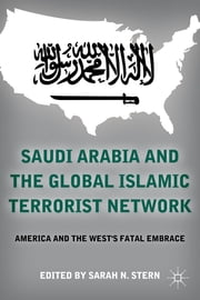 Saudi Arabia and the Global Islamic Terrorist Network - America and the West's Fatal Embrace ebook by Sarah N. Stern