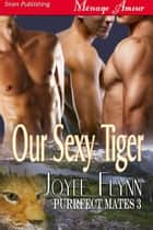 Our Sexy Tiger ebook by Joyee Flynn