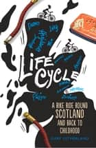 Life Cycle - A Bike Ride Round Scotland and Back to Childhood ebook by Gary Sutherland