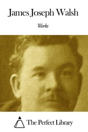 Works of James Joseph Walsh ebook by James Joseph Walsh