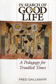 In Search of the Good Life - A Pedogogy for Troubled Times ebook by Fred Dallmayr