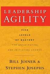 Leadership Agility - Five Levels of Mastery for Anticipating and Initiating Change ebook by William B. Joiner,Stephen A. Josephs