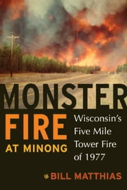 Monster Fire at Minong - Wisconsin's Five Mile Tower Fire of 1977 ebook by Bill Matthias