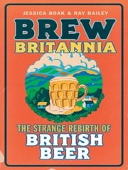 Brew Britannia - The Strange Rebirth of British Beer ebook by Jessica Boak,Ray Bailey