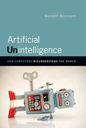 Artificial Unintelligence - How Computers Misunderstand the World ebook by Meredith Broussard
