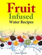 Fruit Infused Water Recipes ebook by June Marial