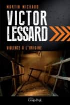 Violence à l'origine - Victor Lessard 4 ebook by Martin Michaud