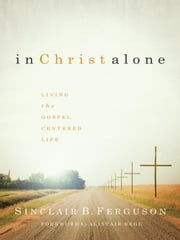 In Christ Alone: Living the Gospel Centered Life ebook by Sinclair B. Ferguson