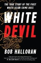 White Devil - The True Story of the First White Asian Crime Boss ebook by Bob Halloran