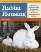 Rabbit Housing - Planning, Building, and Equipping Facilities for Humanely Raising Healthy Rabbits ebook by Bob Bennett