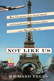 Not Like Us - How Europeans Have Loved, Hated, And Transformed American Culture Since World War II ebook by Richard Pells