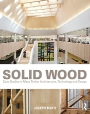 Solid Wood - Case Studies in Mass Timber Architecture, Technology and Design ebook by Joseph Mayo