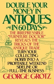 Double Your Money in Antiques in 60 Days - Turn Your Collecting Hobby into a Profitable Weekend Sideline or Full-Time Business ebook by George Grotz