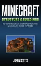 Minecraft Structure & Buildings: 70 Top Minecraft Essential Structure and Buildings Guide Exposed! ebook by Jason Scotts