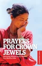Prayers for Crown Jewels: Honoring Women and Children in a World at War ebook by Karen Deits Carlson,Anastasia Carlson