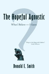 The Hopeful Agnostic - What I Believe -- I Guess ebook by Donald E. Smith