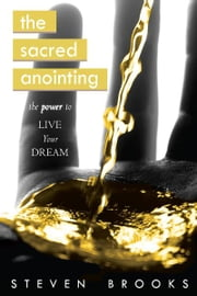 The Sacred Anointing: The Power to Live Your Dream ebook by Steven Brooks