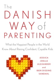 The Danish Way of Parenting - What the Happiest People in the World Know About Raising Confident, Capable Kids ebook by Jessica Joelle Alexander,Iben Sandahl
