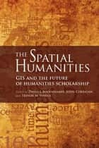 The Spatial Humanities - GIS and the Future of Humanities Scholarship ebook by David J. Bodenhamer, John Corrigan, Trevor M. Harris