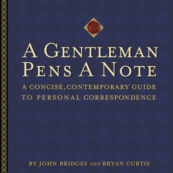 A Gentleman Pens a Note - A Concise, Contemporary Guide to Personal Correspondence ebook by John Bridges,Bryan Curtis