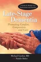 Late-Stage Dementia - Promoting Comfort, Compassion, and Care ebook by Michael Gordon MD, Natalie Baker