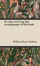 Far Away and Long Ago - Autobiography Of His Youth ebook by William Henry Hudson