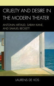 Cruelty and Desire in the Modern Theater - Antonin Artaud, Sarah Kane, and Samuel Beckett ebook by Laurens De Vos