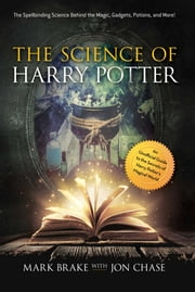 The Science of Harry Potter - The Spellbinding Science Behind the Magic, Gadgets, Potions, and More! ebook by Mark Brake, Jon Chase