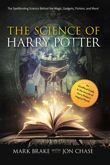 The Science of Harry Potter - The Spellbinding Science Behind the Magic, Gadgets, Potions, and More! ebook by Mark Brake,Jon Chase