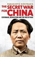 Secret War for China - Espionage, Revolution and the Rise of Mao ebook by Panagiotis Dimitrakis