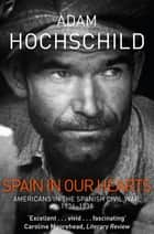 Spain in Our Hearts - Americans in the Spanish Civil War, 1936-1939 eBook by Adam Hochschild