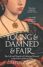 Young and Damned and Fair: The Life and Tragedy of Catherine Howard at the Court of Henry VIII eBook by Gareth Russell