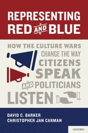 Representing Red and Blue - How the Culture Wars Change the Way Citizens Speak and Politicians Listen ebook by David C. Barker,Christopher Jan Carman
