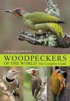 Woodpeckers of the World - The Complete Guide ebook by Gerard Gorman