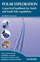 Polar Exploration - A practical handbook for North and South Pole expeditions ebook by Dixie Dansercoer
