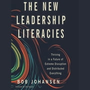 The New Leadership Literacies - Thriving in a Future of Extreme Disruption and Distributed Everything audiobook by Bob Johansen
