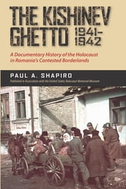 The Kishinev Ghetto, 1941–1942 - A Documentary History of the Holocaust in Romania's Contested Borderlands ebook by Paul A. Shapiro,Radu Ioanid,Brewster Chamberlin,Angela Jianu