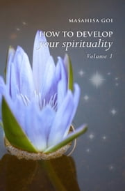 How to Develop Your Spirituality, Volume 1 ebook by Masahisa Goi