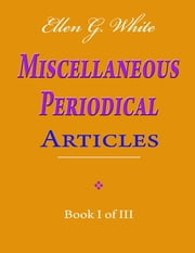 Ellen G. White Miscellaneous Periodical Articles - Book I of III ebook by Ellen G. White